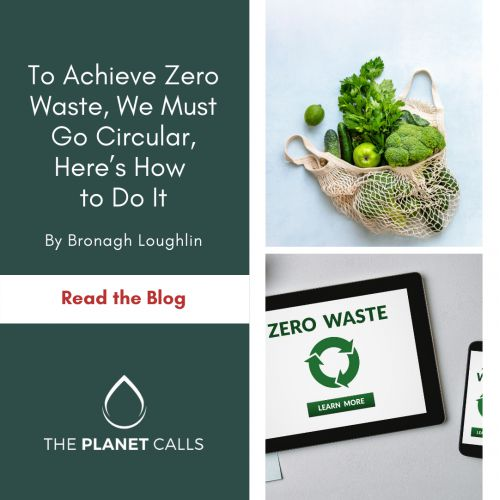 thumbnailimage of Blog: To Achieve Zero Waste, We Must Go Circular, Here's How to Do It By Bronagh Loughlin
